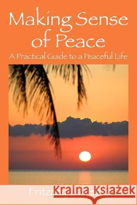 Making Sense of Peace : A Practical Guide to a Peaceful Life Fritzroy E. Petty 9781432775735