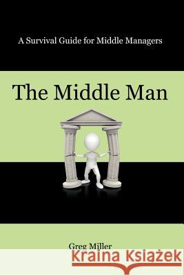 The Middle Man: A Survival Guide for Middle Managers Greg Miller 9781432787400