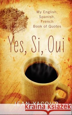 Yes, Si, Oui: My English, Spanish, French Book of Quotes Jean Yacoub 9781432789718