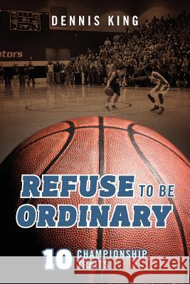 Refuse to Be Ordinary: 10 Championship Traits Dennis, Jr. King 9781432793616