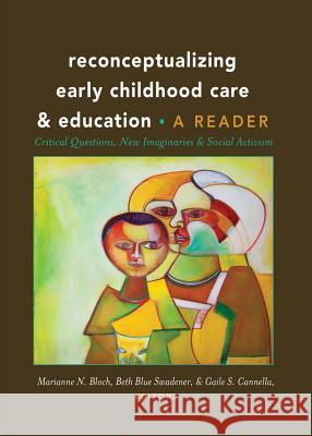 Reconceptualizing Early Childhood Care and Education: Critical Questions, New Imaginaries and Social Activism: A Reader Marianne N. Bloch Beth Blue Swadener Gaile S. Cannella 9781433123665