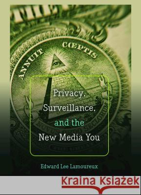 Privacy, Surveillance, and the New Media You Edward Lee Lamoureux   9781433124945