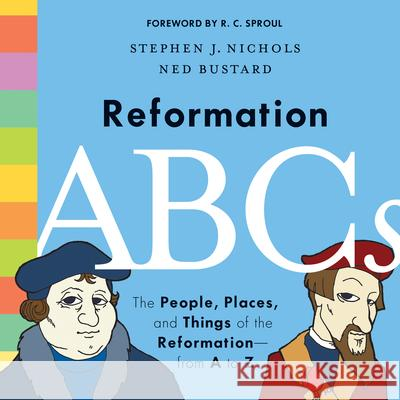 Reformation ABCs: The People, Places, and Things of the Reformation--From A to Z Stephen J. Nichols Ned Bustard R. C. Sproul 9781433552823