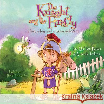 The Knight and the Firefly: A Boy, a Bug, and a Lesson in Bravery Amanda Jenkins Tara Reeves Daniel Fernandez 9781433681196