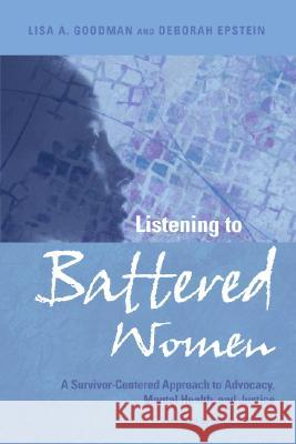 Listening to Battered Women: A Survivor-Centered Approach to Advocacy, Mental Health, and Justice Lisa A. Goodman Deborah Epstein 9781433802393