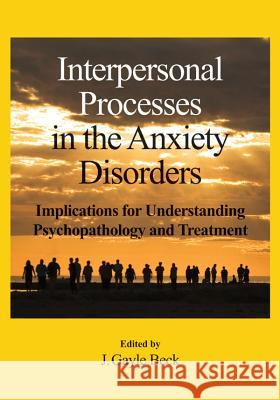 Interpersonal Processes in the Anxiety Disorders : Implications for Understanding Psychopathology and Treatment J. Gayle Beck 9781433807459