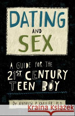 Dating and Sex: A Guide for the 21st Century Teen Boy Andrew M. Smiler 9781433820458