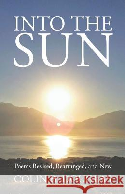 Into the Sun: Poems Revised, Rearranged, and New Colin B Douglas   9781434104199