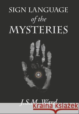 Sign Language of the Mysteries J S M Ward   9781434104205