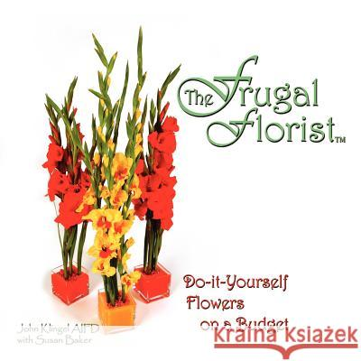 The Frugal Florist: Do-It-Yourself Flowers on a Budget John Klinge Susan Baker 9781434308375