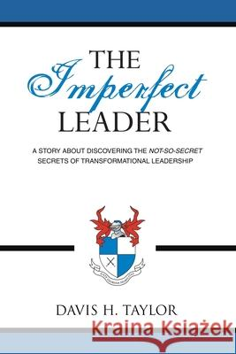 The Imperfect Leader: A Story about Discovering the Not-So-Secret Secrets of Transformational Leadership Davis H. Taylor 9781434320841
