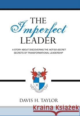 The Imperfect Leader: A Story about Discovering the Not-So-Secret Secrets of Transformational Leadership Davis H. Taylor 9781434320858