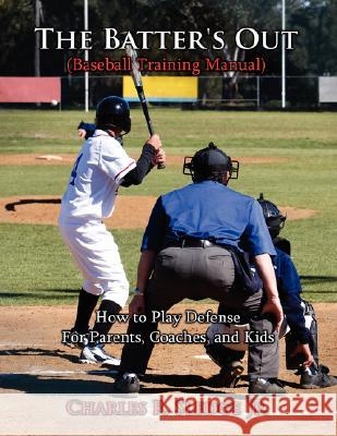 The Batter's Out (Baseball Training Manual): How to Play Defense: For Parents, Coaches, and Kids Charles R. Sledg 9781434343642