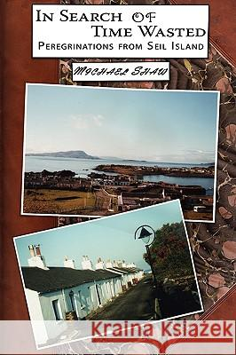 In Search of Time Wasted: Peregrinations from Seil Island Michael Shaw 9781434344434