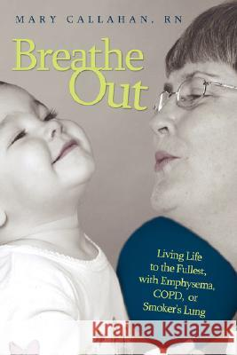 Breathe Out: Living Life to the Fullest, with Emphysema, Copd, or Smoker's Lung Mary Callaha 9781434348555
