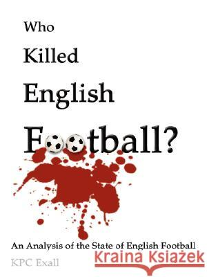 Who Killed English Football?: An Analysis of the State of English Football Darryl Rosen 9781434349484