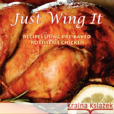Just Wing It: Recipes Using Pre-Baked Rotisserie Chicken Recipes B 9781434363237