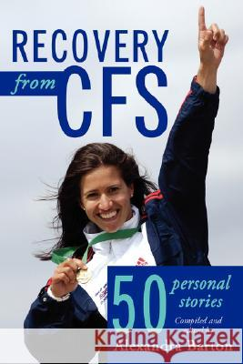 Recovery from CFS: 50 Personal Stories Alexandra Barton 9781434363589