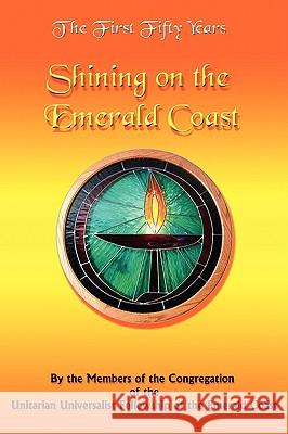 The First Fifty Years : Shining on the Emerald Coast Members of Congregation of the Unitarian 9781434373175