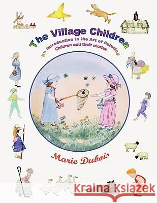 The Village Children, an Introduction to the Art of Painting Children and Their Stories Marie DuBois 9781434378477