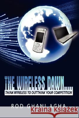 The Wireless Dawn.....: Think Wireless to Outthink Your Competition Rod Ghani Agha 9781434379313