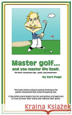 Master Golf...and You Master Life Itself: (Or How I Cured My Yips...Yeah, You Heard Me) Kurt Pugh 9781434398093
