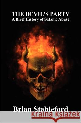 The Devil's Party: A Brief History of Satanic Abuse Brian Stableford 9781434403339