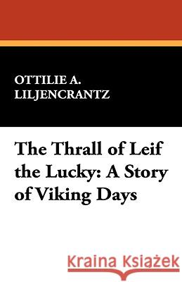 The Thrall of Leif the Lucky: A Story of Viking Days Ottili Liljencrantz 9781434467744