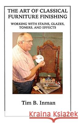 The Art of Classical Furniture Finishing: Working with Stains, Glazes, Toners and Effects Tim B. Inman 9781434837394