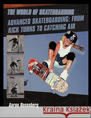 Advanced Skateboarding: From Kick Turns to Catching Air Aaron Rosenberg 9781435836365