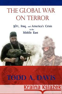 The Global War on Terror: 9/11, Iraq, and America's Crisis in the Middle East Todd A. Davis 9781436315050