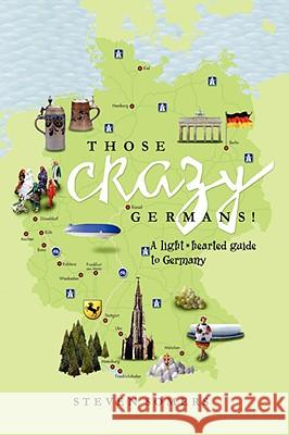 Those Crazy Germans!: A Lighthearted Guide to Germany Steven Somers 9781436335201