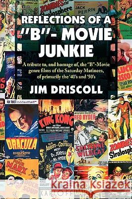 Reflections of a ''b''- Movie Junkie Jim Driscoll 9781436354769