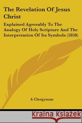 The Revelation of Jesus Christ: Explained Agreeably to the Analogy of Holy Scripture and the Interpretation of Its Symbols (1850) A Clergyman 9781437338669