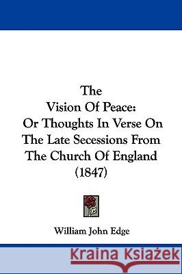 The Vision of Peace: Or Thoughts in Verse on the Late Secessions from the Church of England (1847) William John Edge 9781437345032