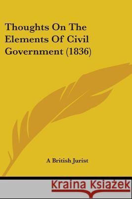 Thoughts on the Elements of Civil Government (1836) A British Jurist 9781437351880