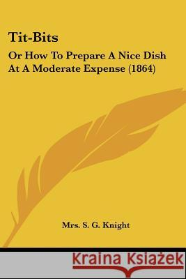 Tit-Bits: Or How to Prepare a Nice Dish at a Moderate Expense (1864) Mrs. S. G. Knight 9781437353358