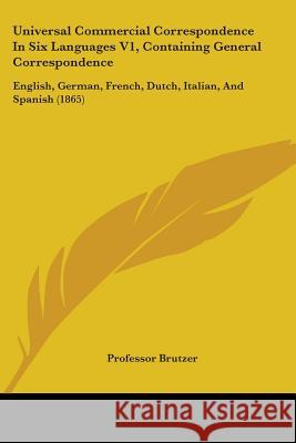 Universal Commercial Correspondence In Six Languages V1, Containing General Correspondence: English, German, French, Dutch, Italian, And Spanish (1865 Professor Brutzer 9781437359787