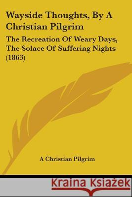 Wayside Thoughts, by a Christian Pilgrim: The Recreation of Weary Days, the Solace of Suffering Nights (1863) A Christian Pilgrim 9781437363241
