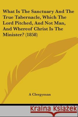 What Is the Sanctuary and the True Tabernacle, Which the Lord Pitched, and Not Man, and Whereof Christ Is the Minister? (1858) A Clergyman 9781437364019