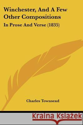 Winchester, and a Few Other Compositions: In Prose and Verse (1835) Charles Townsend 9781437365313