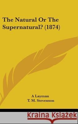 The Natural or the Supernatural? (1874) A Layman 9781437368185