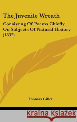 The Juvenile Wreath: Consisting of Poems Chiefly on Subjects of Natural History (1832) Thomas Gillet 9781437369229