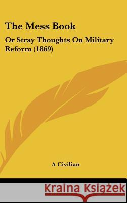 The Mess Book: Or Stray Thoughts on Military Reform (1869) A Civilian 9781437369243