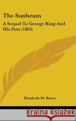The Sunbeam: A Sequel to Georgy King and His Pets (1863) Elizabeth M. Bruce 9781437375480