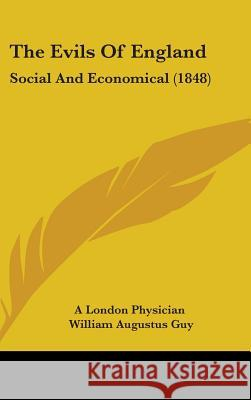 The Evils of England: Social and Economical (1848) A London Physician 9781437375589
