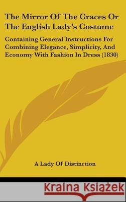The Mirror of the Graces or the English Lady's Costume: Containing General Instructions for Combining Elegance, Simplicity, and Economy with Fashion i A Lady Of Distinctio 9781437382785