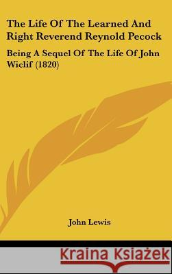 The Life of the Learned and Right Reverend Reynold Pecock: Being a Sequel of the Life of John Wiclif (1820) John Lewis 9781437388343