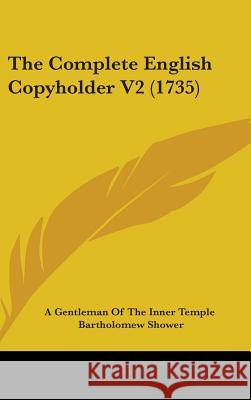 The Complete English Copyholder V2 (1735) A Gentleman Of The I 9781437394207