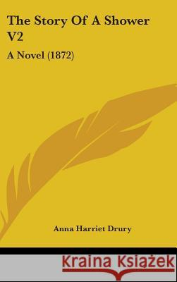 The Story of a Shower V2: A Novel (1872) Anna Harriet Drury 9781437394955